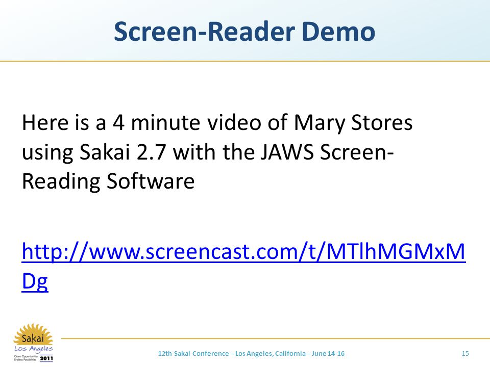 Screen-Reader Demo Here is a 4 minute video of Mary Stores using Sakai 2.7 with the JAWS Screen- Reading Software http://www.screencast.com/t/MTlhMGMxM Dg 1512th Sakai Conference – Los Angeles, California – June 14-16