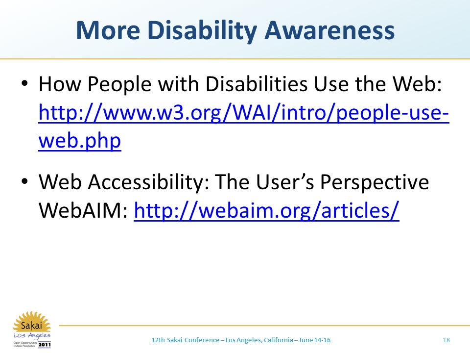 More Disability Awareness How People with Disabilities Use the Web: http://www.w3.org/WAI/intro/people-use- web.php http://www.w3.org/WAI/intro/people-use- web.php Web Accessibility: The User's Perspective WebAIM: http://webaim.org/articles/http://webaim.org/articles/ 1812th Sakai Conference – Los Angeles, California – June 14-16