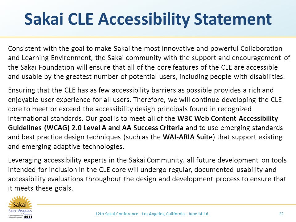 Sakai CLE Accessibility Statement Consistent with the goal to make Sakai the most innovative and powerful Collaboration and Learning Environment, the Sakai community with the support and encouragement of the Sakai Foundation will ensure that all of the core features of the CLE are accessible and usable by the greatest number of potential users, including people with disabilities.