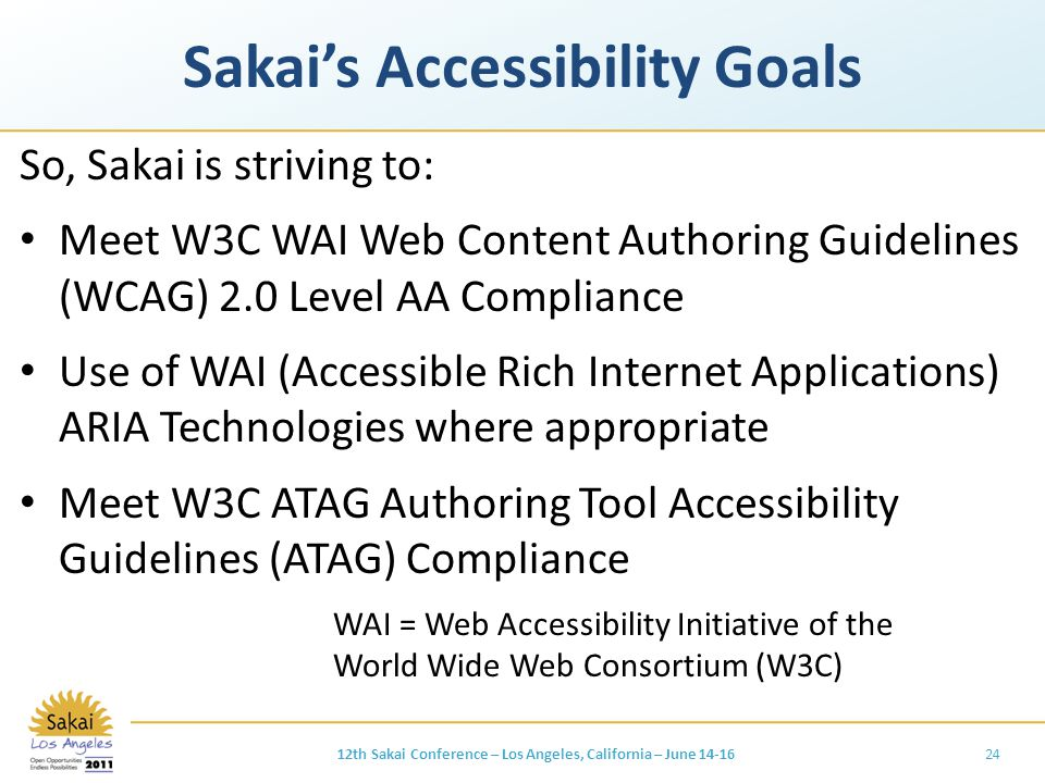 Sakai's Accessibility Goals So, Sakai is striving to: Meet W3C WAI Web Content Authoring Guidelines (WCAG) 2.0 Level AA Compliance Use of WAI (Accessible Rich Internet Applications) ARIA Technologies where appropriate Meet W3C ATAG Authoring Tool Accessibility Guidelines (ATAG) Compliance WAI = Web Accessibility Initiative of the World Wide Web Consortium (W3C) 2412th Sakai Conference – Los Angeles, California – June 14-16