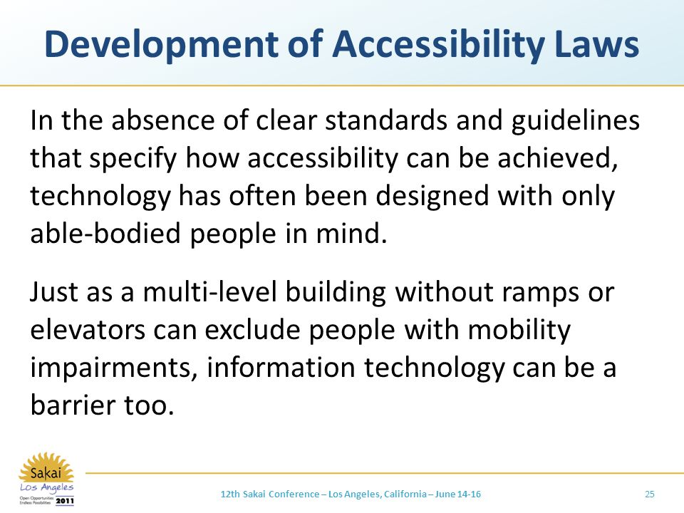 Development of Accessibility Laws In the absence of clear standards and guidelines that specify how accessibility can be achieved, technology has often been designed with only able-bodied people in mind.