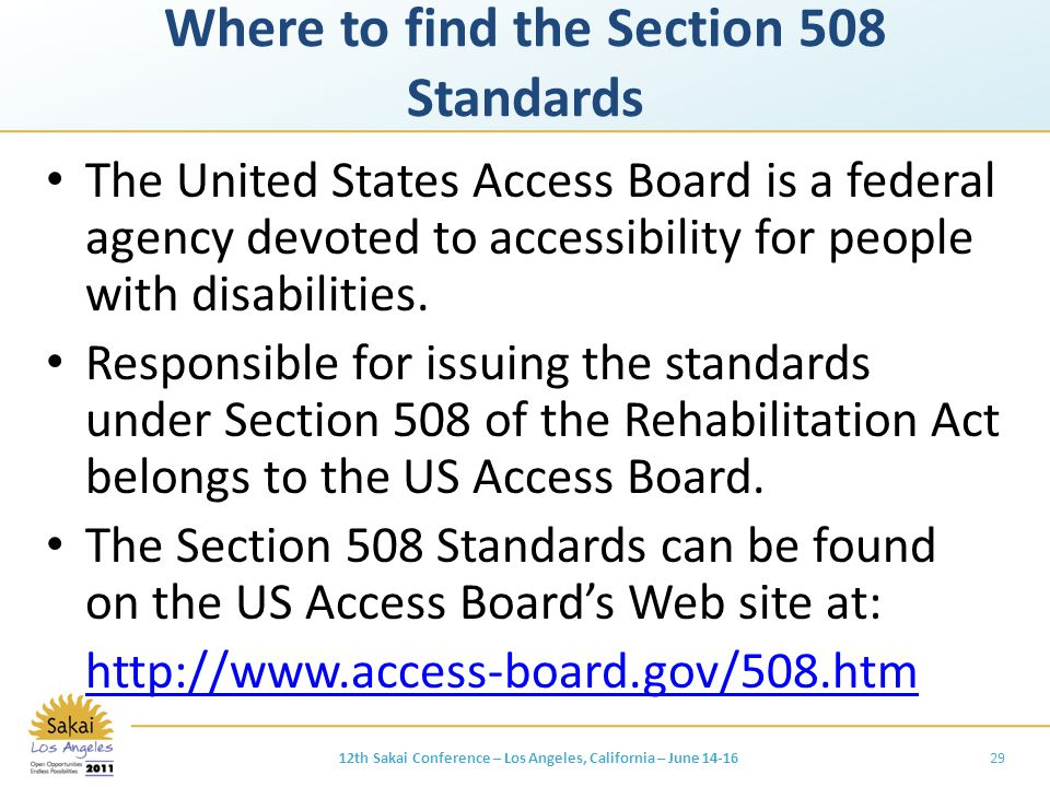 Where to find the Section 508 Standards The United States Access Board is a federal agency devoted to accessibility for people with disabilities.