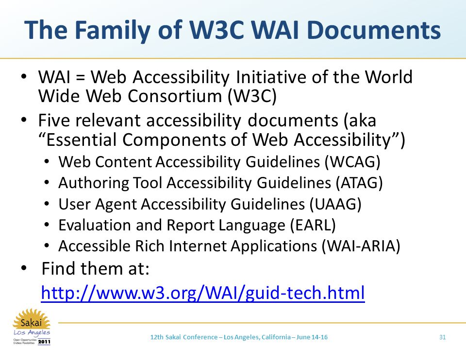 The Family of W3C WAI Documents WAI = Web Accessibility Initiative of the World Wide Web Consortium (W3C) Five relevant accessibility documents (aka Essential Components of Web Accessibility ) Web Content Accessibility Guidelines (WCAG) Authoring Tool Accessibility Guidelines (ATAG) User Agent Accessibility Guidelines (UAAG) Evaluation and Report Language (EARL) Accessible Rich Internet Applications (WAI-ARIA) Find them at: http://www.w3.org/WAI/guid-tech.html 3112th Sakai Conference – Los Angeles, California – June 14-16