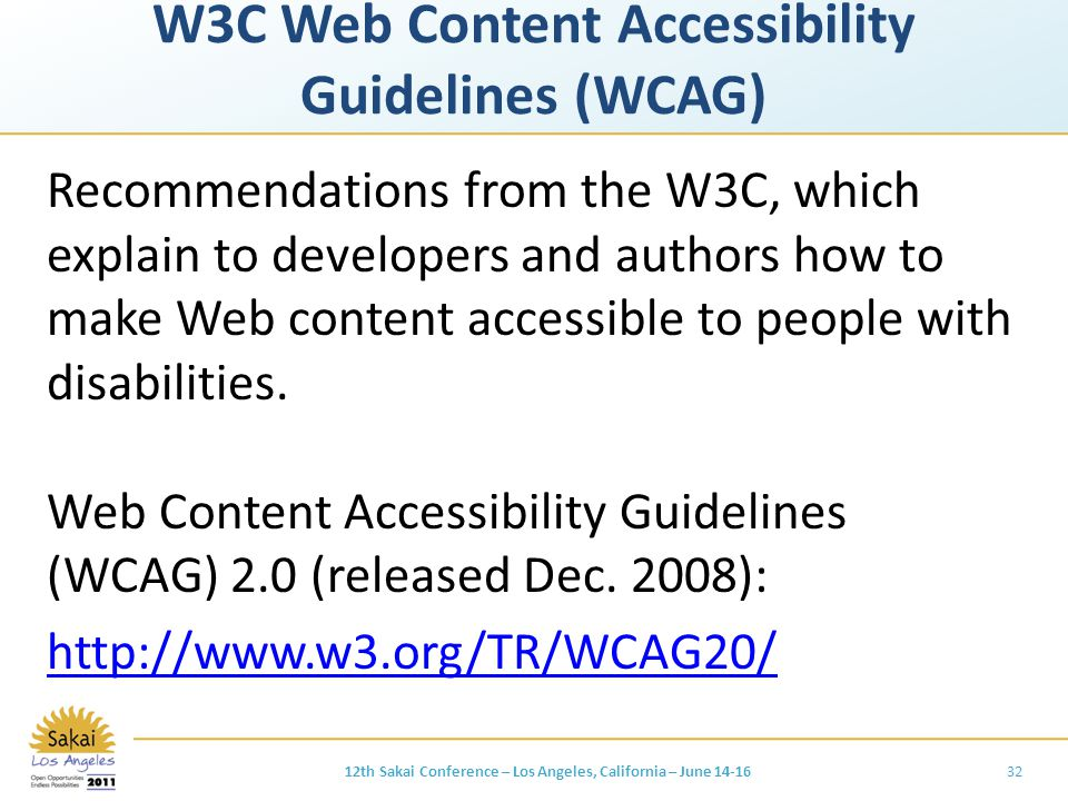 W3C Web Content Accessibility Guidelines (WCAG) Recommendations from the W3C, which explain to developers and authors how to make Web content accessible to people with disabilities.