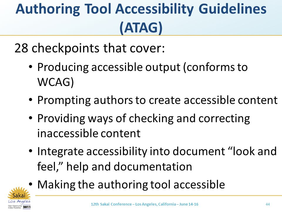 Authoring Tool Accessibility Guidelines (ATAG) 28 checkpoints that cover: Producing accessible output (conforms to WCAG) Prompting authors to create accessible content Providing ways of checking and correcting inaccessible content Integrate accessibility into document look and feel, help and documentation Making the authoring tool accessible 4412th Sakai Conference – Los Angeles, California – June 14-16