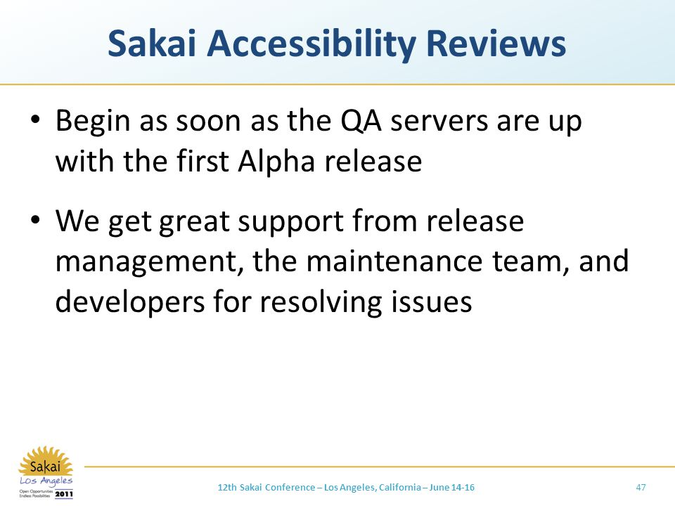 Sakai Accessibility Reviews Begin as soon as the QA servers are up with the first Alpha release We get great support from release management, the maintenance team, and developers for resolving issues 4712th Sakai Conference – Los Angeles, California – June 14-16