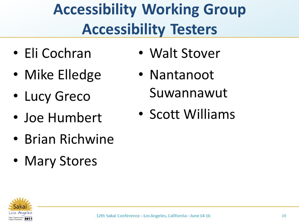 Accessibility Working Group Accessibility Testers Eli Cochran Mike Elledge Lucy Greco Joe Humbert Brian Richwine Mary Stores Walt Stover Nantanoot Suwannawut Scott Williams 4912th Sakai Conference – Los Angeles, California – June 14-16