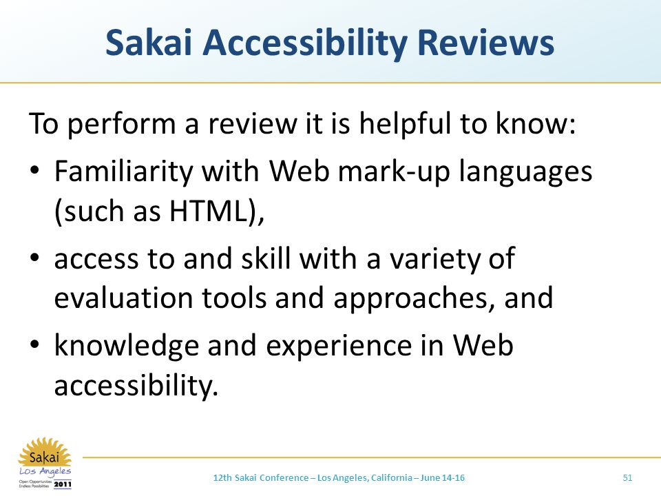Sakai Accessibility Reviews To perform a review it is helpful to know: Familiarity with Web mark-up languages (such as HTML), access to and skill with a variety of evaluation tools and approaches, and knowledge and experience in Web accessibility.