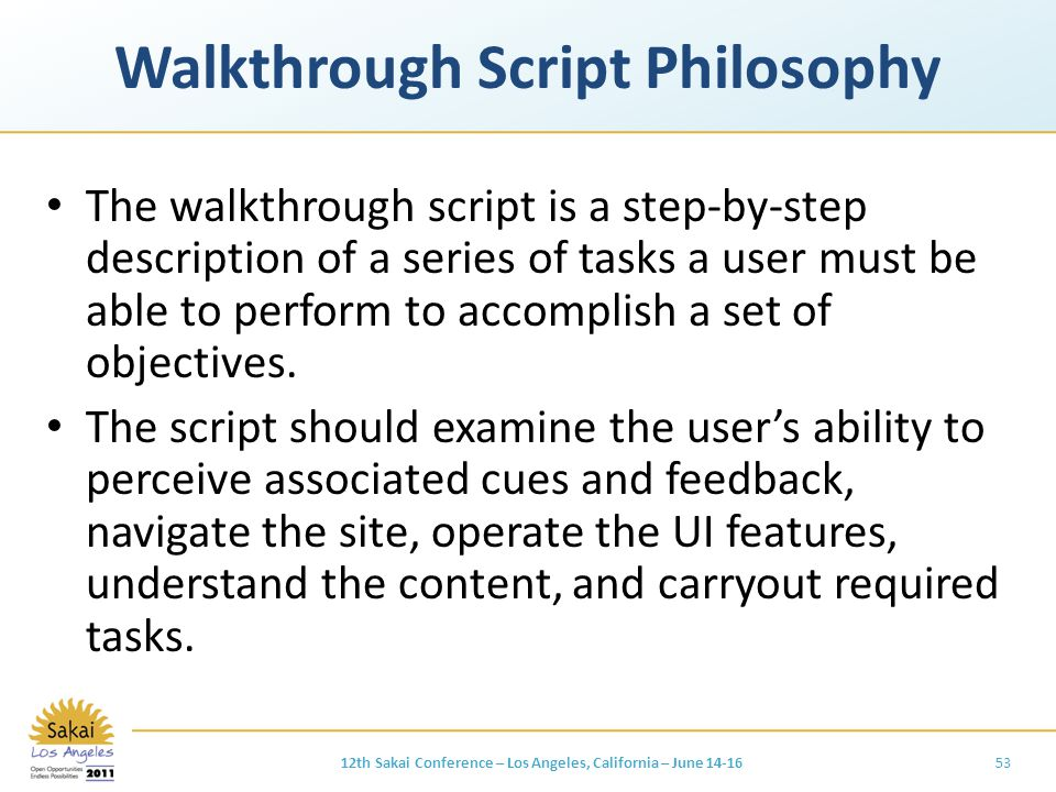 Walkthrough Script Philosophy The walkthrough script is a step-by-step description of a series of tasks a user must be able to perform to accomplish a set of objectives.
