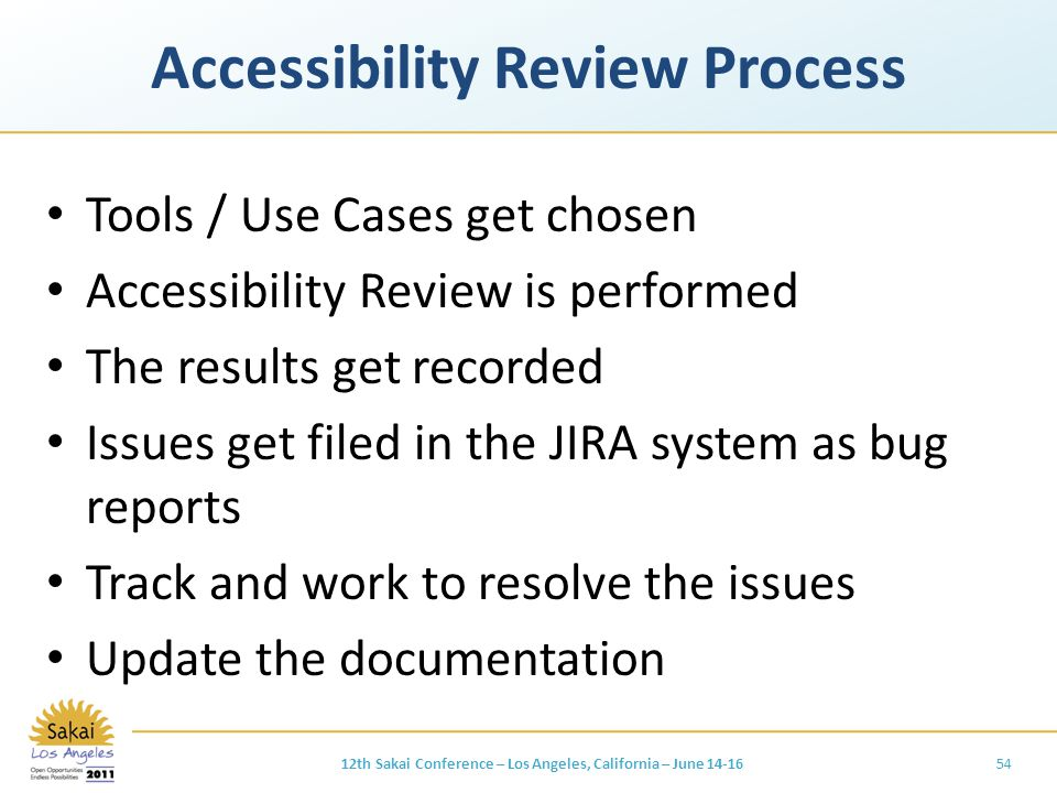 Accessibility Review Process Tools / Use Cases get chosen Accessibility Review is performed The results get recorded Issues get filed in the JIRA system as bug reports Track and work to resolve the issues Update the documentation 5412th Sakai Conference – Los Angeles, California – June 14-16