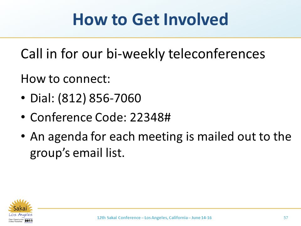 How to Get Involved Call in for our bi-weekly teleconferences How to connect: Dial: (812) 856-7060 Conference Code: 22348# An agenda for each meeting is mailed out to the group's email list.