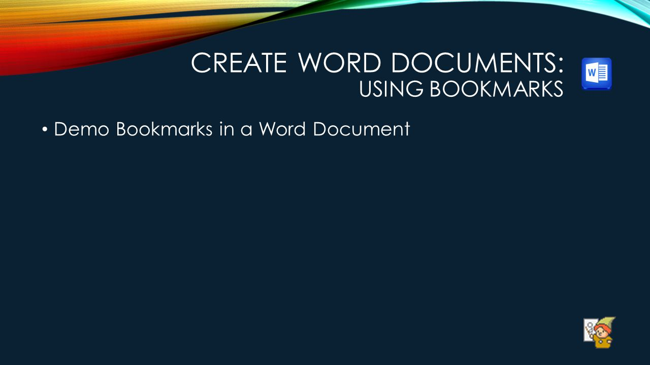 CREATE WORD DOCUMENTS: USING BOOKMARKS Demo Bookmarks in a Word Document