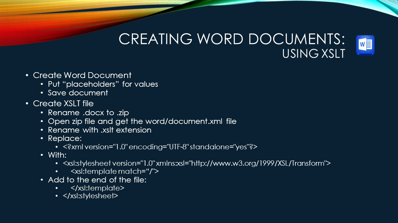 CREATING WORD DOCUMENTS: USING XSLT Create Word Document Put placeholders for values Save document Create XSLT file Rename.docx to.zip Open zip file and get the word/document.xml file Rename with.xslt extension Replace: With: Add to the end of the file: