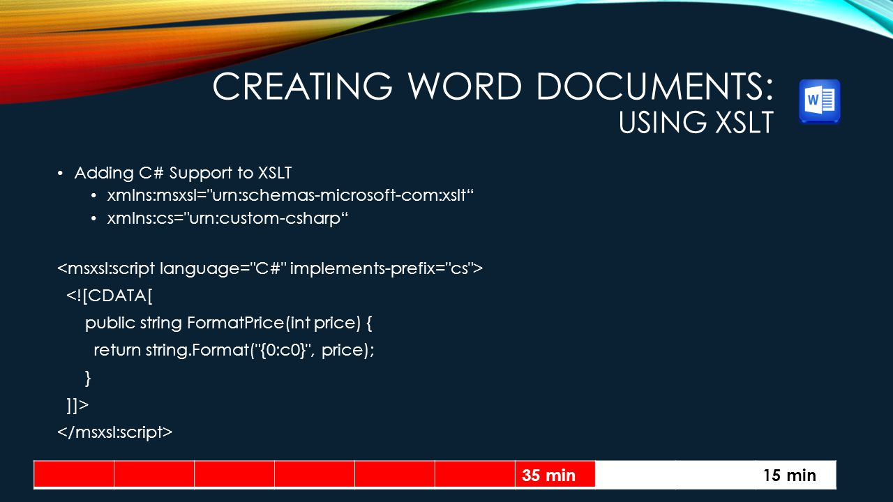 CREATING WORD DOCUMENTS: USING XSLT Adding C# Support to XSLT xmlns:msxsl= urn:schemas-microsoft-com:xslt xmlns:cs= urn:custom-csharp <![CDATA[ public string FormatPrice(int price) { return string.Format( {0:c0} , price); } ]]> 35 min15 min