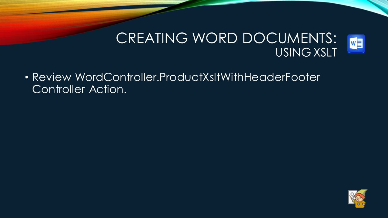 CREATING WORD DOCUMENTS: USING XSLT Review WordController.ProductXsltWithHeaderFooter Controller Action.