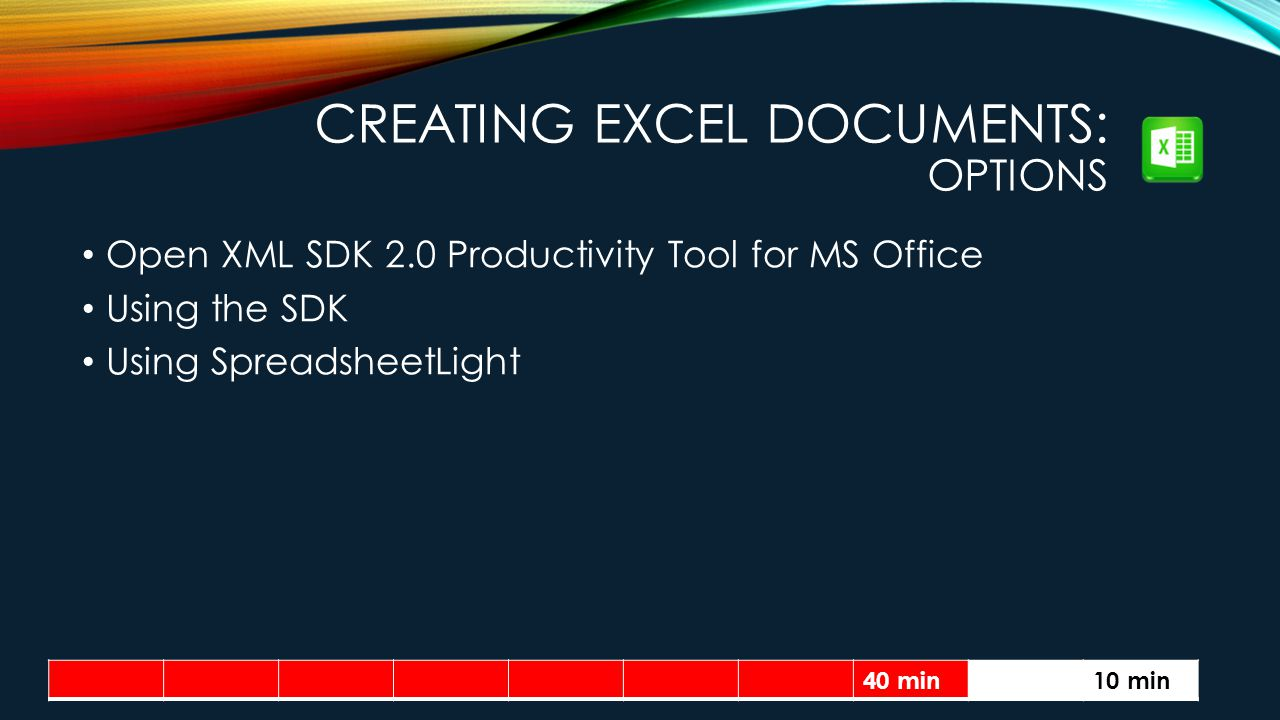 CREATING EXCEL DOCUMENTS: OPTIONS Open XML SDK 2.0 Productivity Tool for MS Office Using the SDK Using SpreadsheetLight 40 min10 min