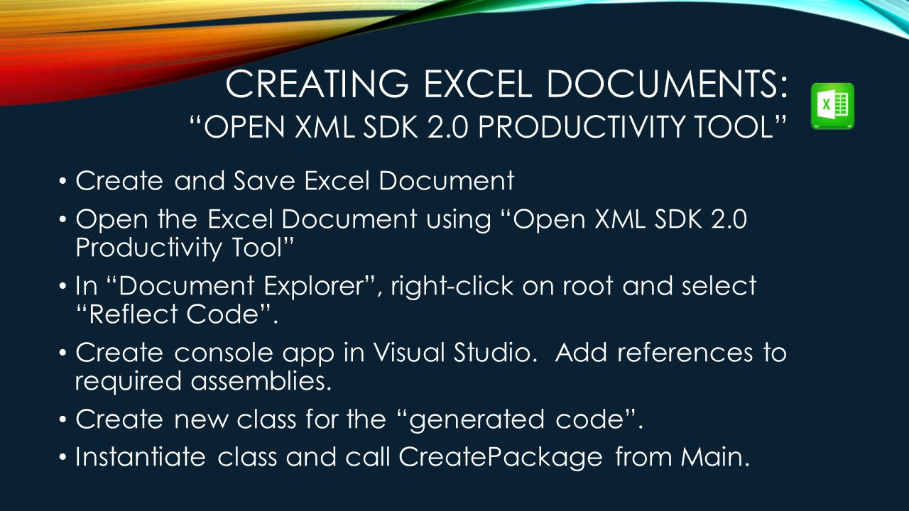 CREATING EXCEL DOCUMENTS: OPEN XML SDK 2.0 PRODUCTIVITY TOOL Create and Save Excel Document Open the Excel Document using Open XML SDK 2.0 Productivity Tool In Document Explorer , right-click on root and select Reflect Code .