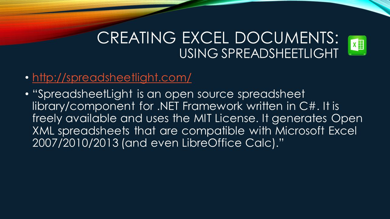 CREATING EXCEL DOCUMENTS: USING SPREADSHEETLIGHT http://spreadsheetlight.com/ SpreadsheetLight is an open source spreadsheet library/component for.NET Framework written in C#.