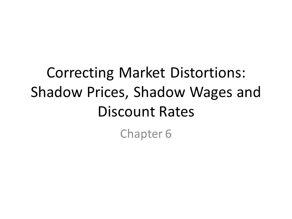 Correcting Market Distortions: Shadow Prices, Shadow Wages and Discount Rates Chapter 6