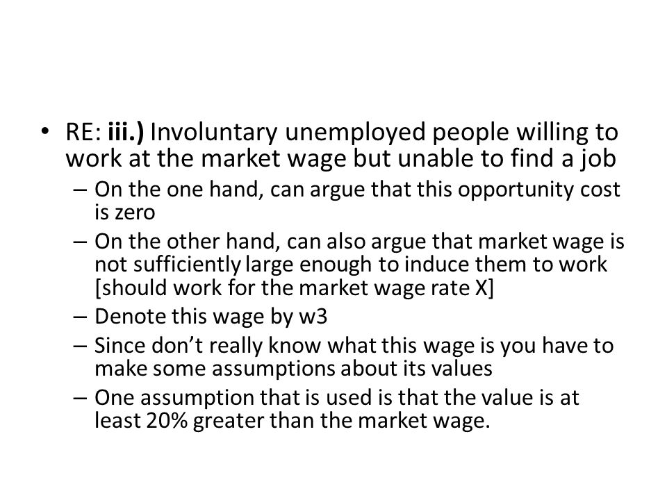 RE: iii.) Involuntary unemployed people willing to work at the market wage but unable to find a job – On the one hand, can argue that this opportunity cost is zero – On the other hand, can also argue that market wage is not sufficiently large enough to induce them to work [should work for the market wage rate X] – Denote this wage by w3 – Since don't really know what this wage is you have to make some assumptions about its values – One assumption that is used is that the value is at least 20% greater than the market wage.