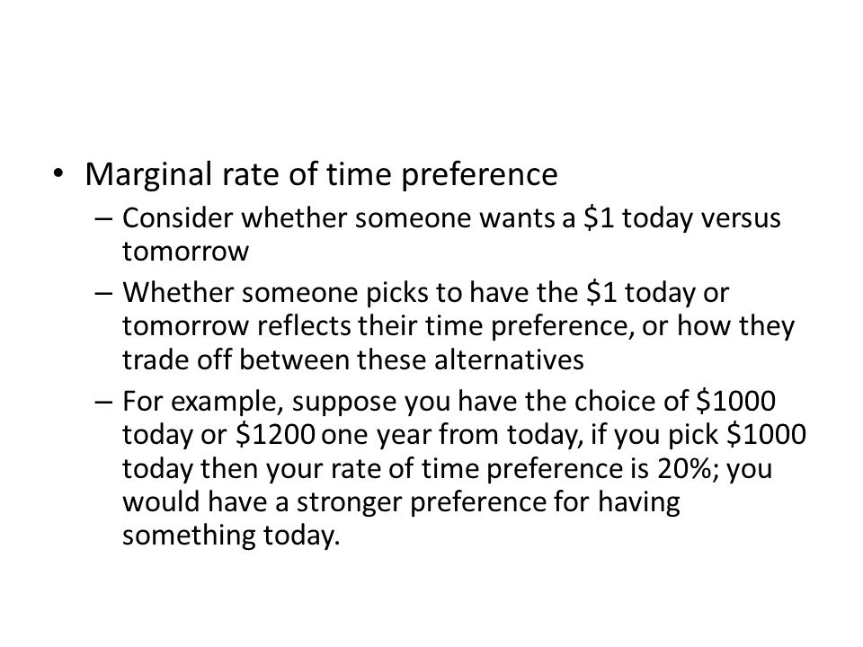 Marginal rate of time preference – Consider whether someone wants a $1 today versus tomorrow – Whether someone picks to have the $1 today or tomorrow reflects their time preference, or how they trade off between these alternatives – For example, suppose you have the choice of $1000 today or $1200 one year from today, if you pick $1000 today then your rate of time preference is 20%; you would have a stronger preference for having something today.