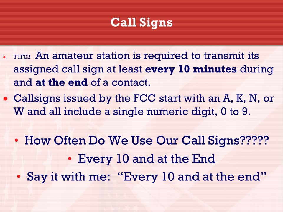 Call Signs  T1F03 An amateur station is required to transmit its assigned call sign at least every 10 minutes during and at the end of a contact.