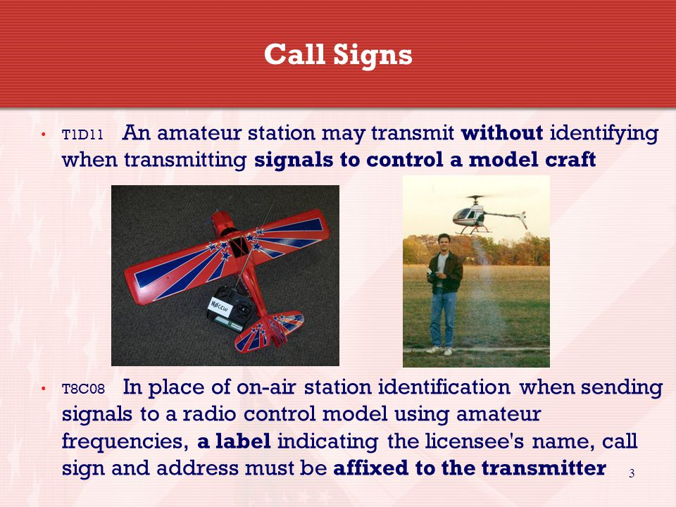 3 Call Signs T1D11 An amateur station may transmit without identifying when transmitting signals to control a model craft T8C08 In place of on-air station identification when sending signals to a radio control model using amateur frequencies, a label indicating the licensee s name, call sign and address must be affixed to the transmitter