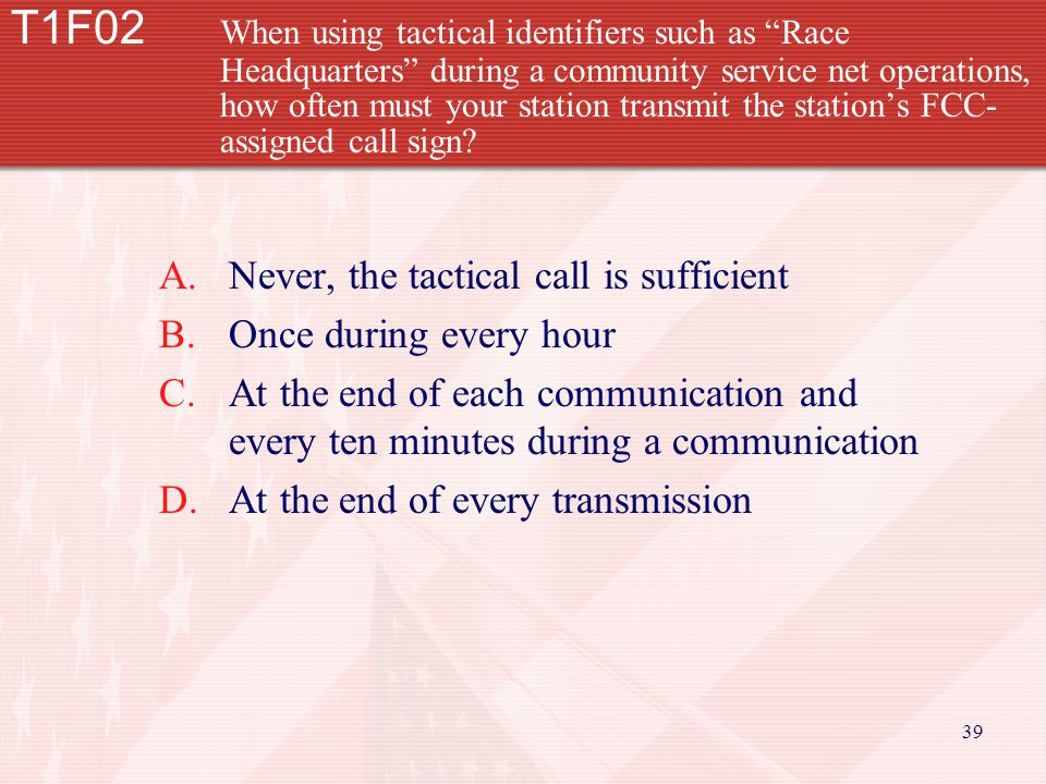 39 T1F02 When using tactical identifiers such as Race Headquarters during a community service net operations, how often must your station transmit the station's FCC- assigned call sign.