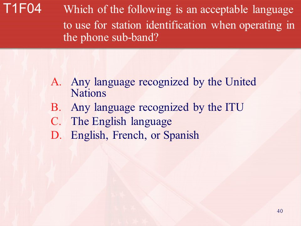 40 T1F04 Which of the following is an acceptable language to use for station identification when operating in the phone sub-band.