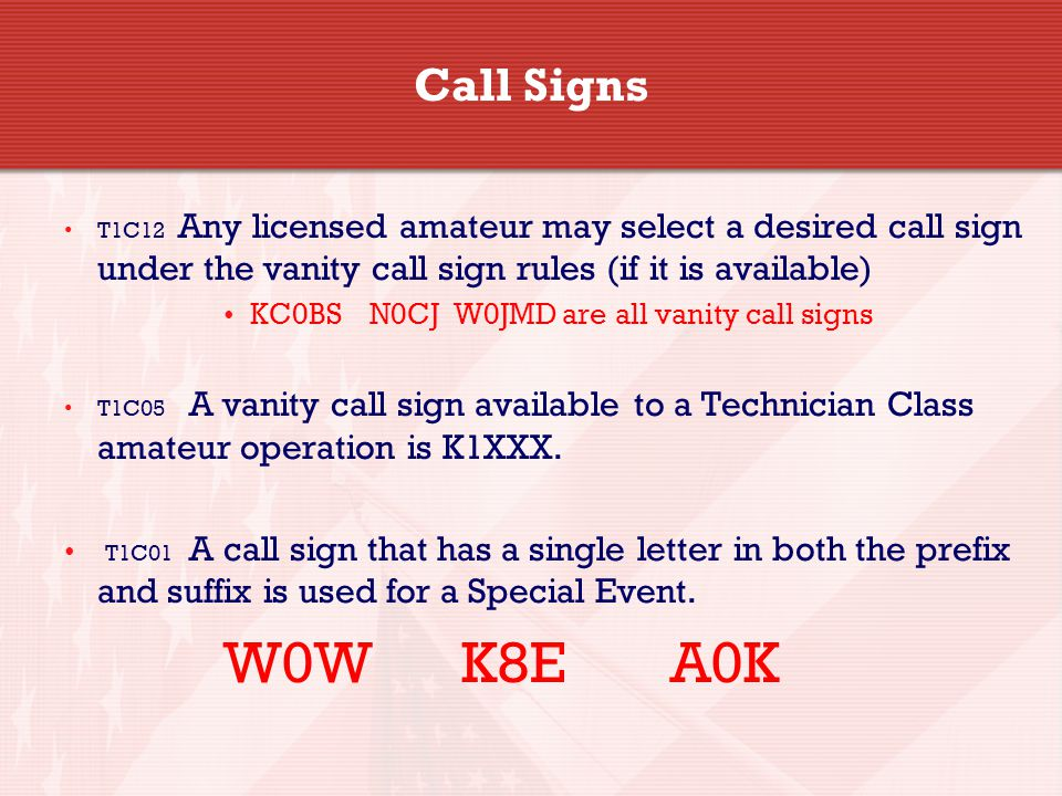 Call Signs T1C12 Any licensed amateur may select a desired call sign under the vanity call sign rules (if it is available) KC0BS N0CJ W0JMD are all vanity call signs T1C05 A vanity call sign available to a Technician Class amateur operation is K1XXX.