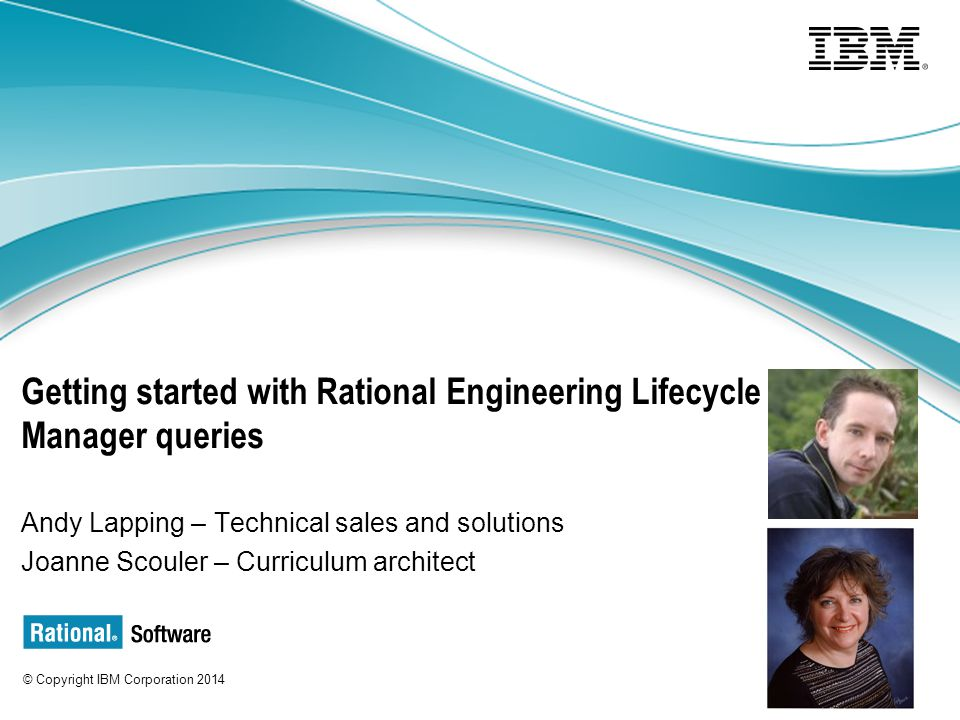 © Copyright IBM Corporation 2014 Getting started with Rational Engineering Lifecycle Manager queries Andy Lapping – Technical sales and solutions Joanne Scouler – Curriculum architect