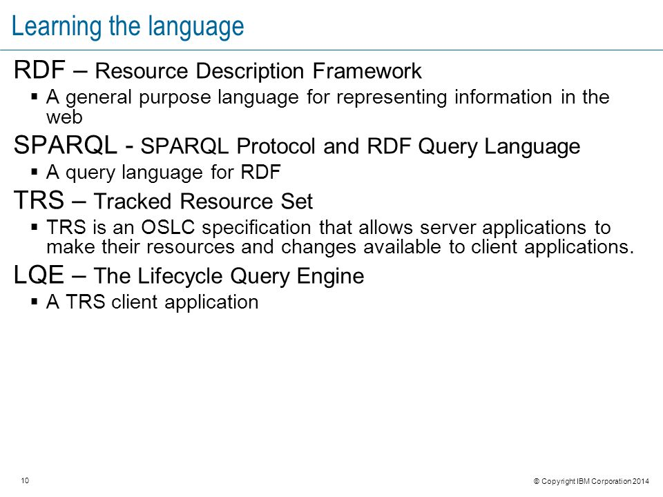 10 © Copyright IBM Corporation 2014 Learning the language RDF – Resource Description Framework  A general purpose language for representing information in the web SPARQL - SPARQL Protocol and RDF Query Language  A query language for RDF TRS – Tracked Resource Set  TRS is an OSLC specification that allows server applications to make their resources and changes available to client applications.