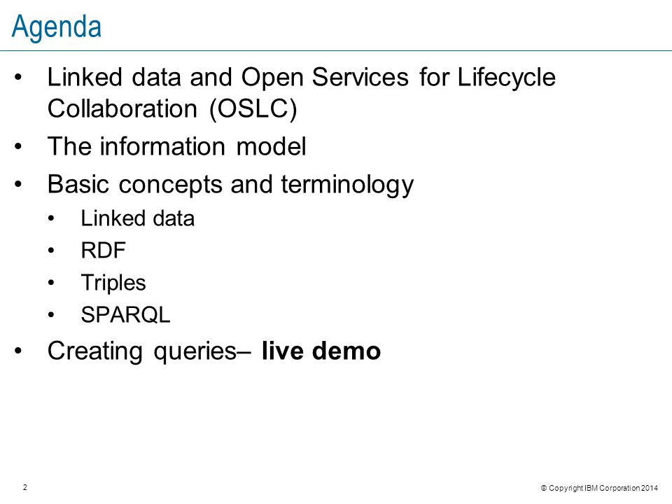 3 © Copyright IBM Corporation 2014 Resources OSLC resources: Introduction to Linked Data and OSLCIntroduction to Linked Data and OSLC by Amanda Brijpaul Linked DataLinked Data by Ben Williams Linked Data InterfacesLinked Data Interfaces by Arthur Ryman REST resources: DeveloperWorks REST resourcesDeveloperWorks REST resources – The Basics Learn about rest web services RDF, TRS, SPARQL, LQE- http://www.w3.orghttp://www.w3.org