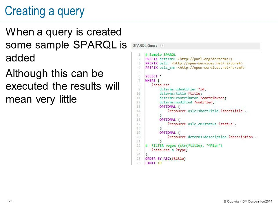 23 © Copyright IBM Corporation 2014 Creating a query When a query is created some sample SPARQL is added Although this can be executed the results will mean very little