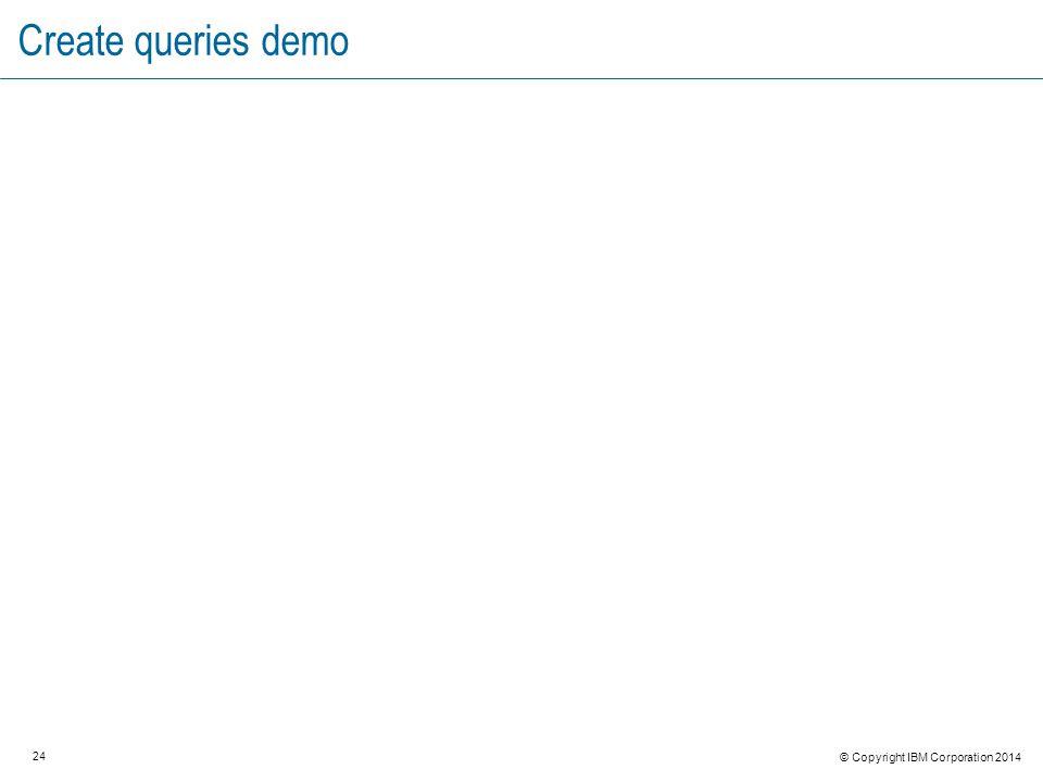 24 © Copyright IBM Corporation 2014 Create queries demo
