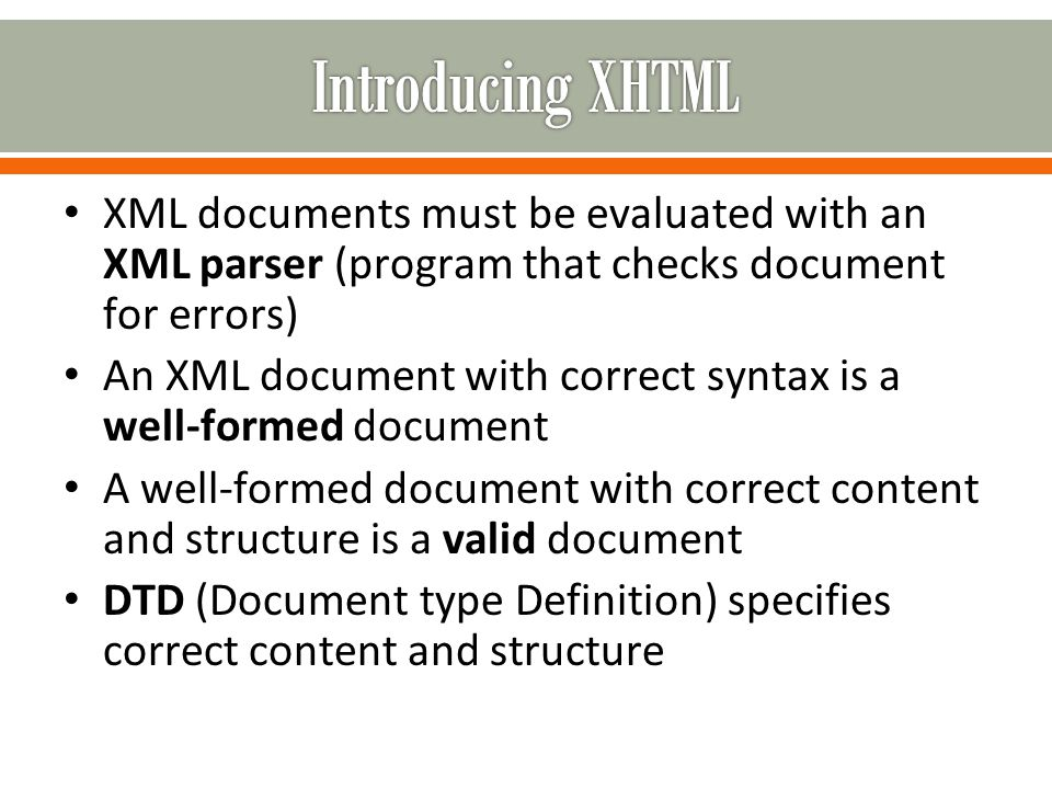XML documents must be evaluated with an XML parser (program that checks document for errors) An XML document with correct syntax is a well-formed document A well-formed document with correct content and structure is a valid document DTD (Document type Definition) specifies correct content and structure