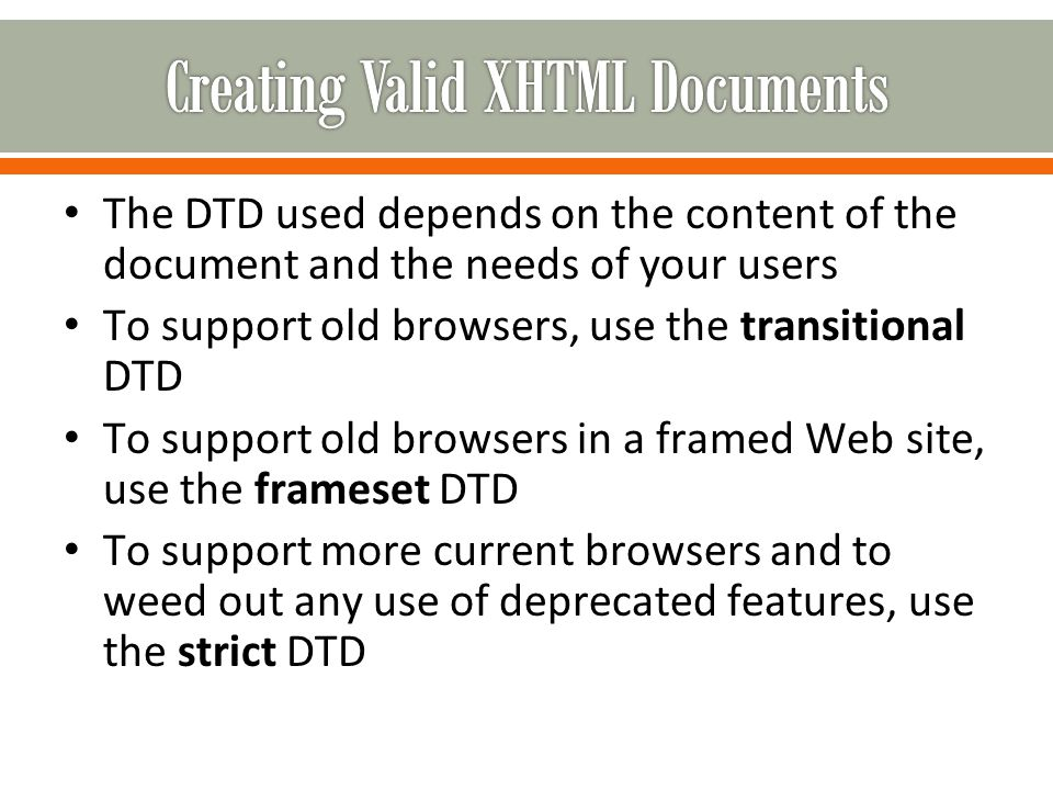 The DTD used depends on the content of the document and the needs of your users To support old browsers, use the transitional DTD To support old browsers in a framed Web site, use the frameset DTD To support more current browsers and to weed out any use of deprecated features, use the strict DTD