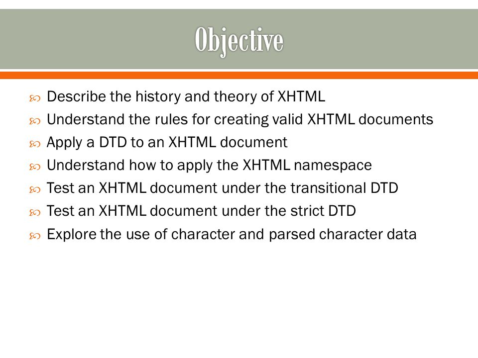  Describe the history and theory of XHTML  Understand the rules for creating valid XHTML documents  Apply a DTD to an XHTML document  Understand how to apply the XHTML namespace  Test an XHTML document under the transitional DTD  Test an XHTML document under the strict DTD  Explore the use of character and parsed character data