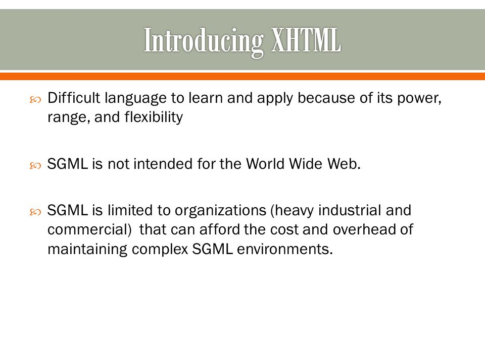  Difficult language to learn and apply because of its power, range, and flexibility  SGML is not intended for the World Wide Web.