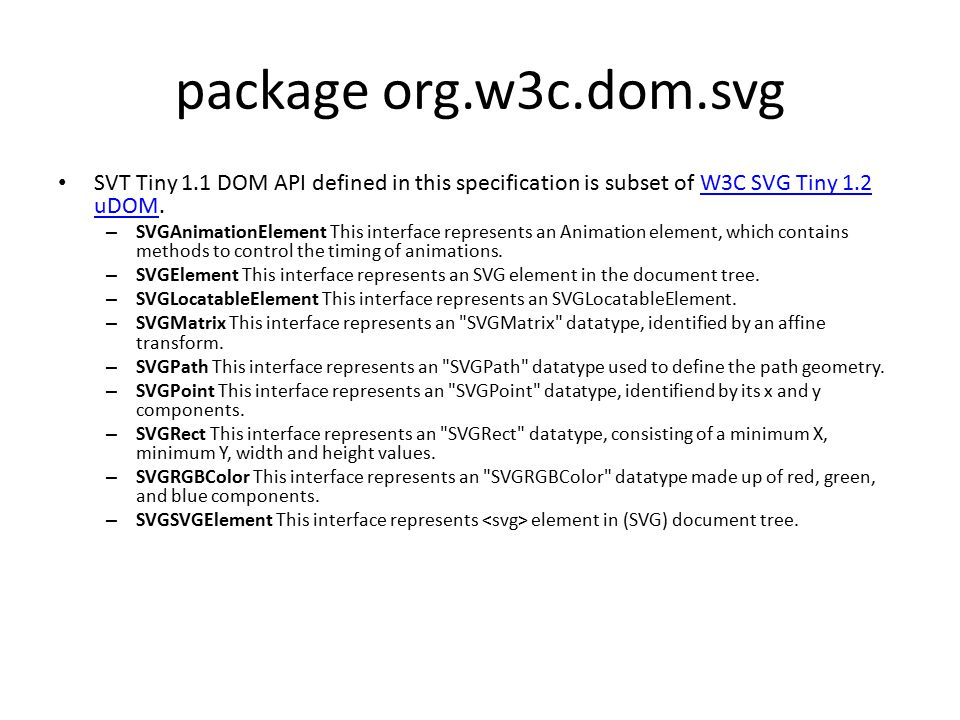 package org.w3c.dom.svg SVT Tiny 1.1 DOM API defined in this specification is subset of W3C SVG Tiny 1.2 uDOM.W3C SVG Tiny 1.2 uDOM – SVGAnimationElement This interface represents an Animation element, which contains methods to control the timing of animations.