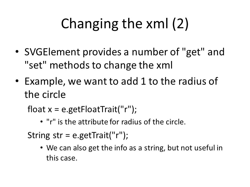 Changing the xml (2) SVGElement provides a number of get and set methods to change the xml Example, we want to add 1 to the radius of the circle float x = e.getFloatTrait( r ); r is the attribute for radius of the circle.