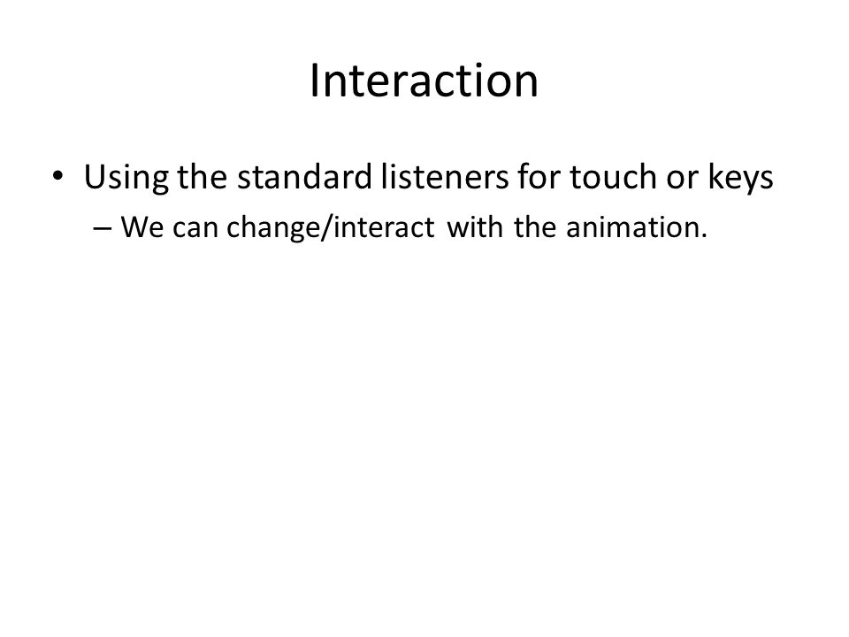 Interaction Using the standard listeners for touch or keys – We can change/interact with the animation.
