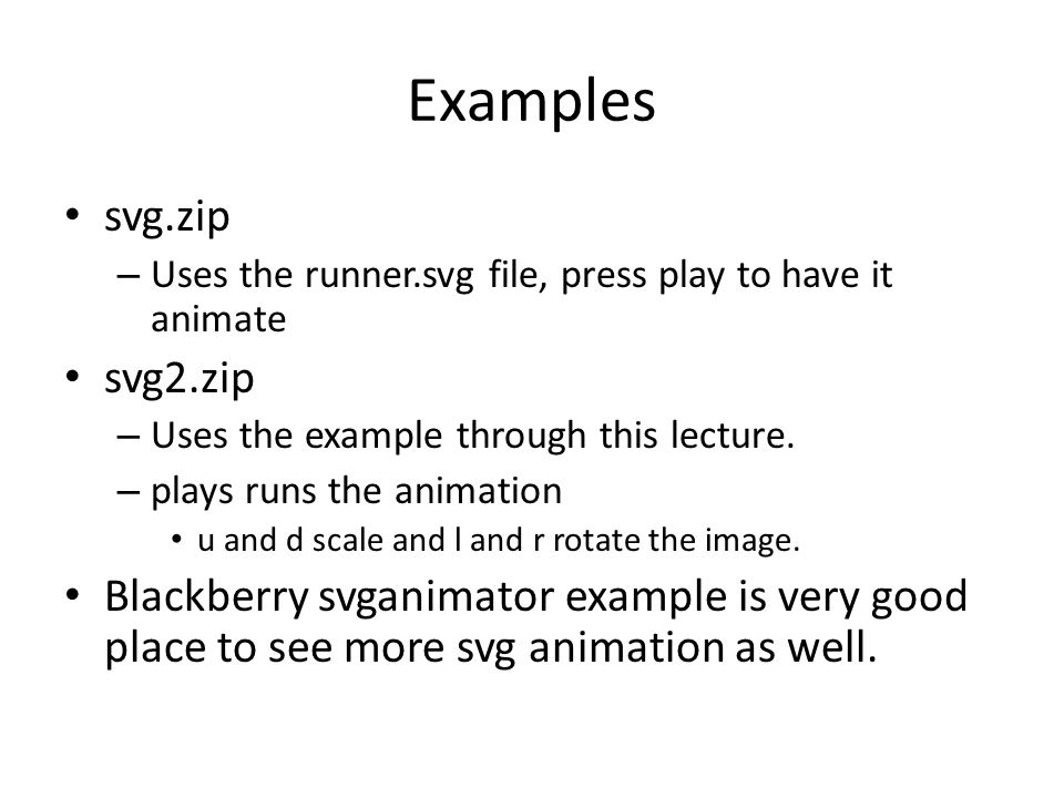 Examples svg.zip – Uses the runner.svg file, press play to have it animate svg2.zip – Uses the example through this lecture.