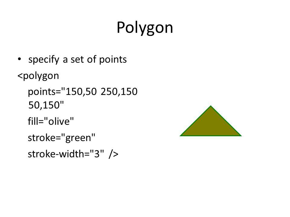 Polygon specify a set of points <polygon points= 150,50 250,150 50,150 fill= olive stroke= green stroke-width= 3 />
