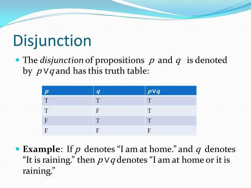 """Disjunction The disjunction of propositions p and q is denoted by p ∨q and has this truth table: Example: If p denotes """"I am at home."""" and q denotes """""""