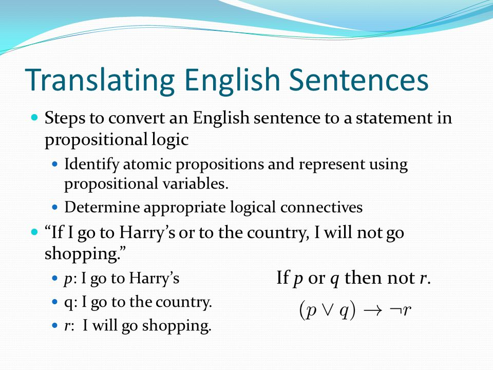 Translating English Sentences Steps to convert an English sentence to a statement in propositional logic Identify atomic propositions and represent us
