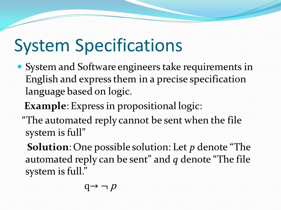 System Specifications System and Software engineers take requirements in English and express them in a precise specification language based on logic.