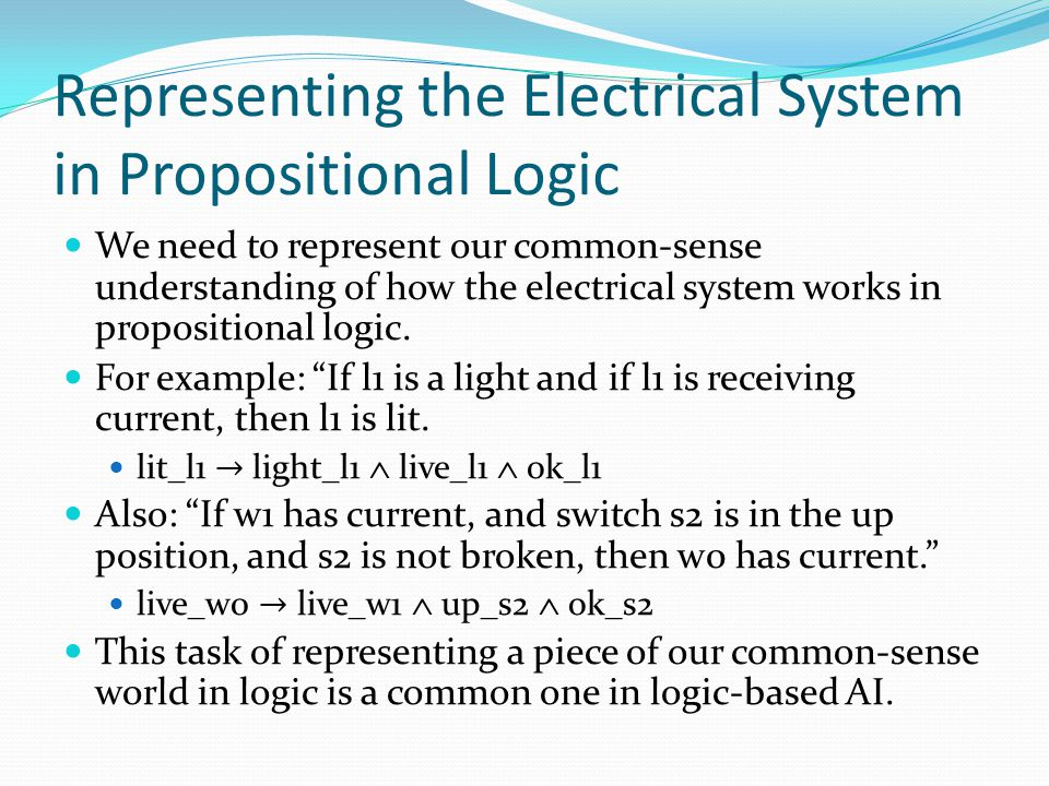 Representing the Electrical System in Propositional Logic We need to represent our common-sense understanding of how the electrical system works in pr