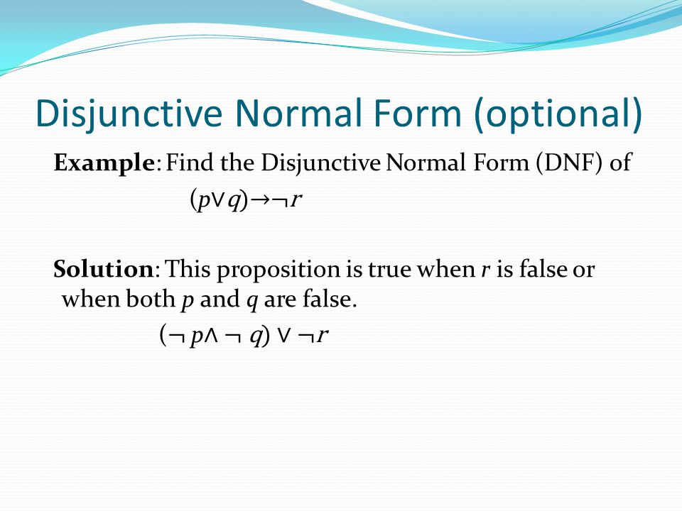 Disjunctive Normal Form (optional) Example: Find the Disjunctive Normal Form (DNF) of (p ∨q)→¬r Solution: This proposition is true when r is false or