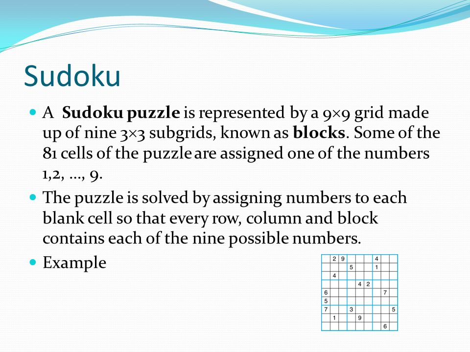 Sudoku A Sudoku puzzle is represented by a 9  9 grid made up of nine 3  3 subgrids, known as blocks. Some of the 81 cells of the puzzle are assigned